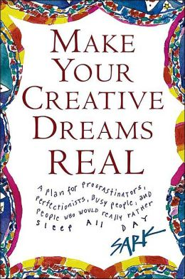 Make Your Creative Dreams Real: A Plan for Procrastinators, Perfectionists, Busy People, Avoiders, and People Who Would Rather Sleep All Day