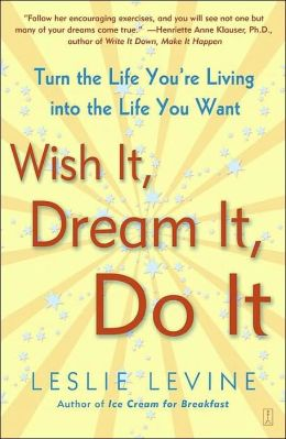 Wish It, Dream It, Do It: Turn the Life You're Living Into the Life You Want