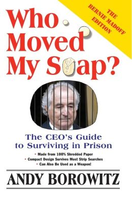 Who Moved My Soap?: The CEO's Guide to Surviving in Prison: The Bernie Madoff Edition, Updated in 2009