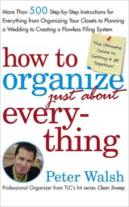 How to Organize Just About Everything: More Than 500 Step-by-Step Instructions for Everything from Organizing Your Closets to Planning a Wedding to Creating a Flawless Filing System