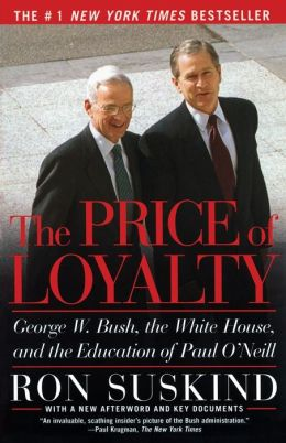 The Price of Loyalty: George W. Bush, the White House, and the Education of Paul O'Neill