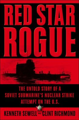 Red Star Rogue: The Untold Story of a Soviet Submarine's Nuclear Strike Attempt on the U. S.