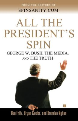 All the President's Spin: George W. Bush, the Media, and the Truth