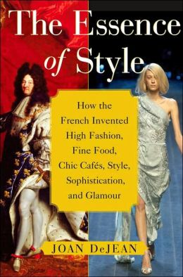 The Essence of Style: How the French Invented High Fashion, Fine Food, Chic Cafes, Style, Sophistication, and Glamour!