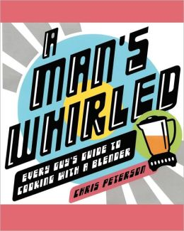 Man's Whirled: Every Guy's Guide to Cooking with a Blender