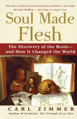 Soul Made Flesh: The Discovery of the Brain -- and how It Changed the World