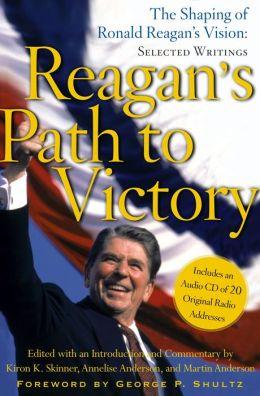 Reagan's Path to Victory: The Shaping of Ronald Reagan's Vision: Selected Writings