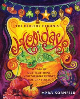 Healthy Hedonist Holidays: A Year of Multi-Cultural, Vegetarian-Friendly Holiday Feasts