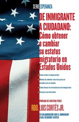 De inmigrante a ciudadano (A Simple Guide to US Immigration): Como obtener o cambiar su estatus migratorio en Estados Unidos (How to Change Your Immigration Status in the United States)