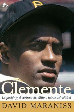 Clemente: La pasion y el carisma del ultimo heroe del beisbol (The Passion and Grace of Baseball's Last Hero)