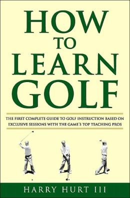 How to Learn Golf: The First Complete Guide to Golf Instruction Based on Exclusive Sessions with the Game's Top Teaching Pros