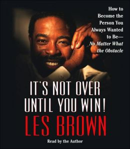 It's Not Over Until You Win: How to Become the Person You Always Wanted to Be -- No Matter What the Obstacles