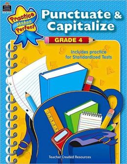 Punctuate and Capitalize, Grade 4 (Practice Makes Perfect Series): Includes Practice for Standardized Tests