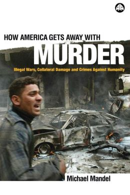 How America Gets Away with Murder: Illegal Wars, Collateral Damage and Crimes Against Humanity
