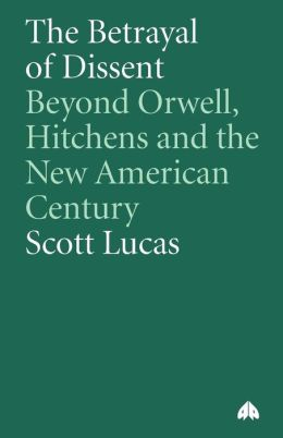 The Betrayal of Dissent: Beyond Orwell, Hitchens, and the New American Century
