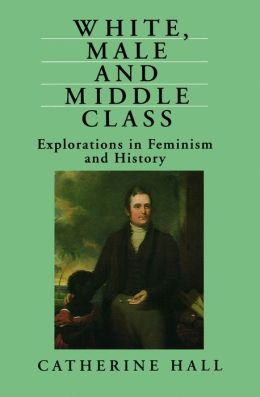 White, Male and Middle Class - Explorations in Feminism and History