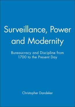 Surveillance, Power and Modernity: Bureaucracy and Discipline from 1700 to the Present Day