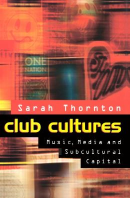 Club Cultures - Music, Media and Subcultural Capital