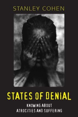 States of Denial States of Denial: Knowing about Atrocities and Suffering Knowing about Atrocities and Suffering