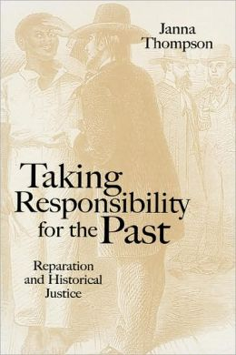 Taking Responsibility for the Past: Reparation and Historical Injustice