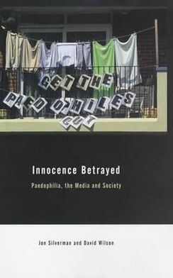 Innocence Betrayed: Paedophilia, the Media and Society