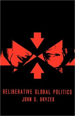 Deliberative Global Politics: Discourse and Democracy in a Divided World