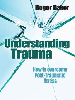 Understanding Trauma: How to Overcome Post-traumatic Stress