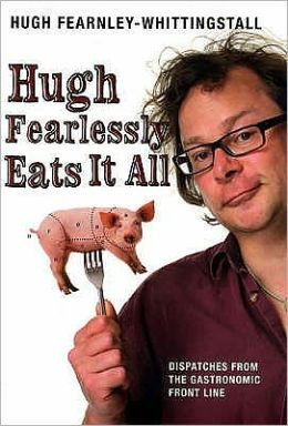 Hugh Fearlessly Eats It All : Dispatches from the Gastronomic Front Line