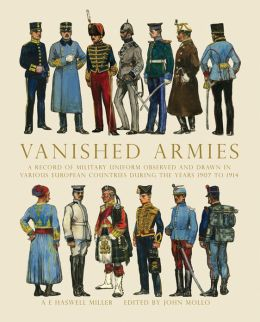Vanished Armies: A Record of Military Uniform Observed and Drawn in Various European Countries During the Years 1907 to 1914
