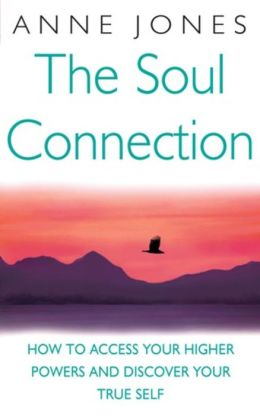 The Soul Connection: How to Access Your Higher Powers and Discover Your True Self
