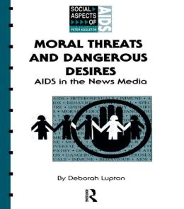 Moral Threats and Dangerous Desires: AIDS in the News Media
