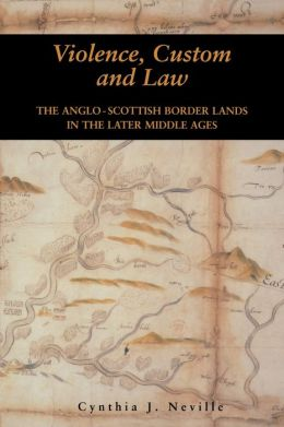 Violence, Custom, and the Law: The Anglo-Scottish Border Lands in the Later Middle Ages
