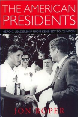 The American Presidents: Heroic Leadership from Kennedy to Clinton