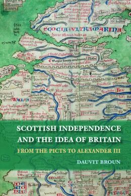 The Idea of Britain and the Origins of Scottish Independence: From the Picts to the Declaration of Arbroath