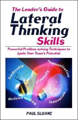 Leader's Guide to Lateral Thinking Skills: Powerful Problem-Solving Techniques to Ignite Your Team's Potential
