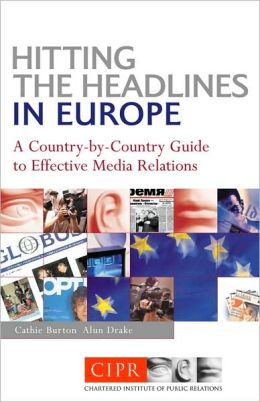 Hitting the Headlines in Europe: A Country-By-Country Guide to Effective Media Relations