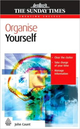 Organise Yourself: Clear the Clutter, Take Charge of Your Time, Manage Information