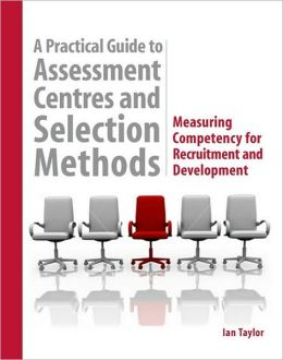A Practical Guide to Assessment Centres and Selection Methods: Measuring Competency for Recruitment and Development