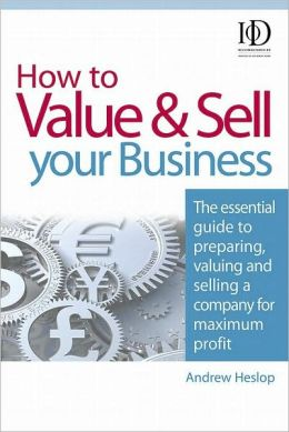 How to Value and Sell Your Business: The Essential Guide to Preparing, Valuing and Selling a Company for Maximum Profit