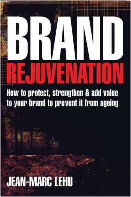 Brand Rejuvenation: How to Protect, Strengthen and Add Value to Your Brand to Prevent It from Ageing