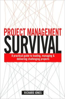 Project Management Survival: A Practical Guide to Leading, Managing and Delivering Challenging Projects