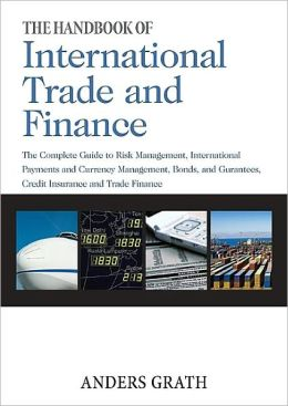 The Handbook of International Trade and Finance: The Complete Guide to Risk Management, International Payments and Currency Management, Bonds and Guarantees, Credit Insurance and Trade Finance