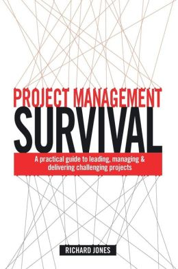 Project Management Survival: A Practical Guide to Managing & Delivering Challenging Projects