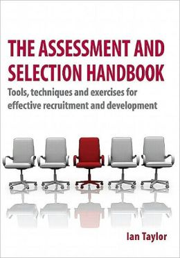 Assessment and Selection Handbook: Tools, Techniques and Exercises for Effective Recruitment and Development