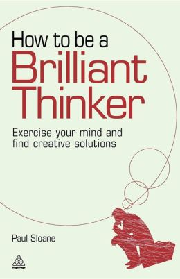How to be a Brilliant Thinker: Exercise Your Mind and Find Creative Solutions