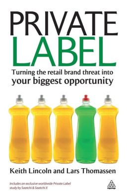 Private Label: Turning the Retail Brand Threat Into Your Biggest Opportunity Lincoln Keith and Thomassen Lars