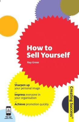 How to Sell Yourself: Sharpen Up Your Personal Image; Impress Everyone in Your Organisation; Actively Self-Promote