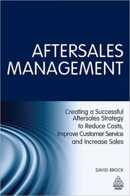 Aftersales Management: Creating a Successful Aftersales Strategy to Reduce Costs, Improve Customer Service and Increase Sales