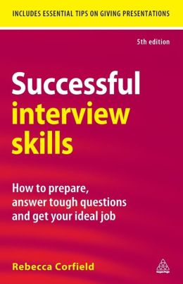 Successful Interview Skills: How to Prepare, Answer Tough Questions and Get Your Ideal Job