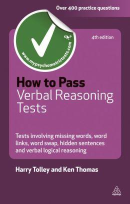 How to Pass Verbal Reasoning Tests: Tests Involving Missing Words, Word Links, Word Swap, Hidden Sentences and Verbal Logical Reasoning